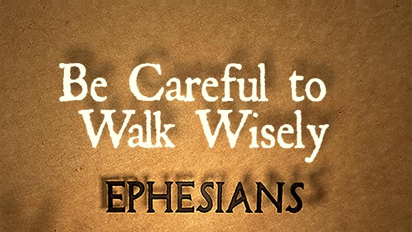 Be Careful to Walk Wisely